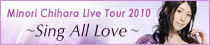 「Minori Chihara Live Tour 2010 ~Sing All Love~ 」特設ページ